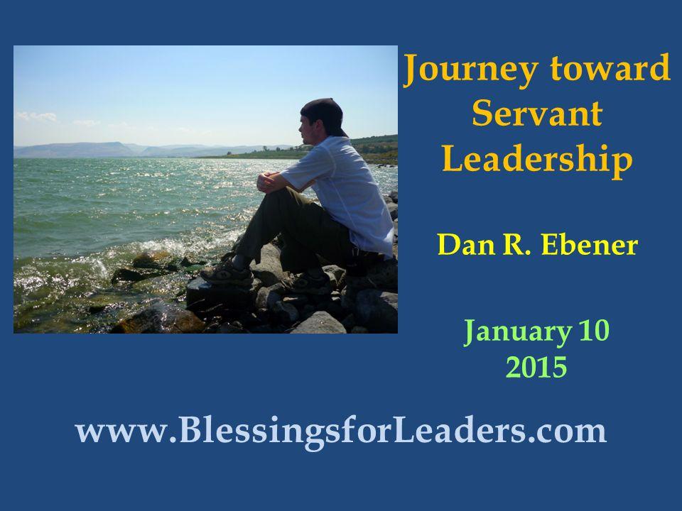 Journey toward Servant Leadership Dan R. Ebener January 10 2015 www.BlessingsforLeaders.com