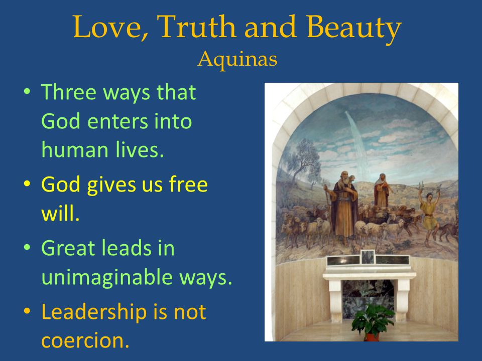Love, Truth and Beauty Aquinas Three ways that God enters into human lives. God gives us free will. Great leads in unimaginable ways. Leadership is no