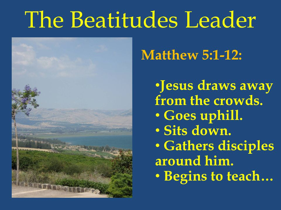 The Beatitudes Leader Matthew 5:1-12: Jesus draws away from the crowds. Goes uphill. Sits down. Gathers disciples around him. Begins to teach…