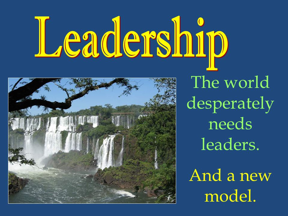 The world desperately needs leaders. And a new model.