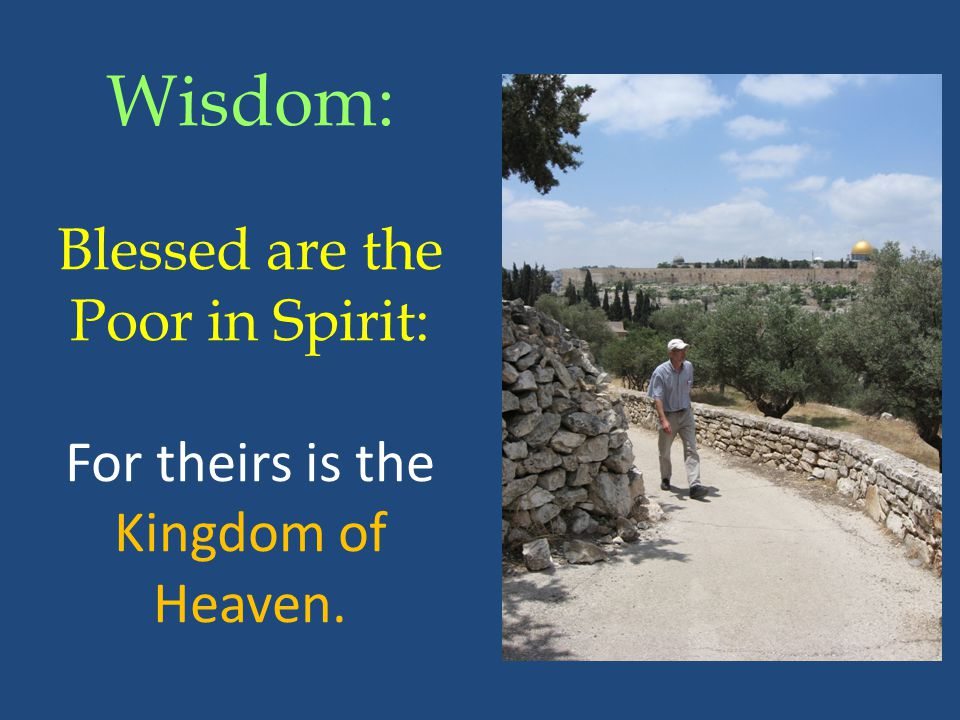 Wisdom: Blessed are the Poor in Spirit: For theirs is the Kingdom of Heaven.