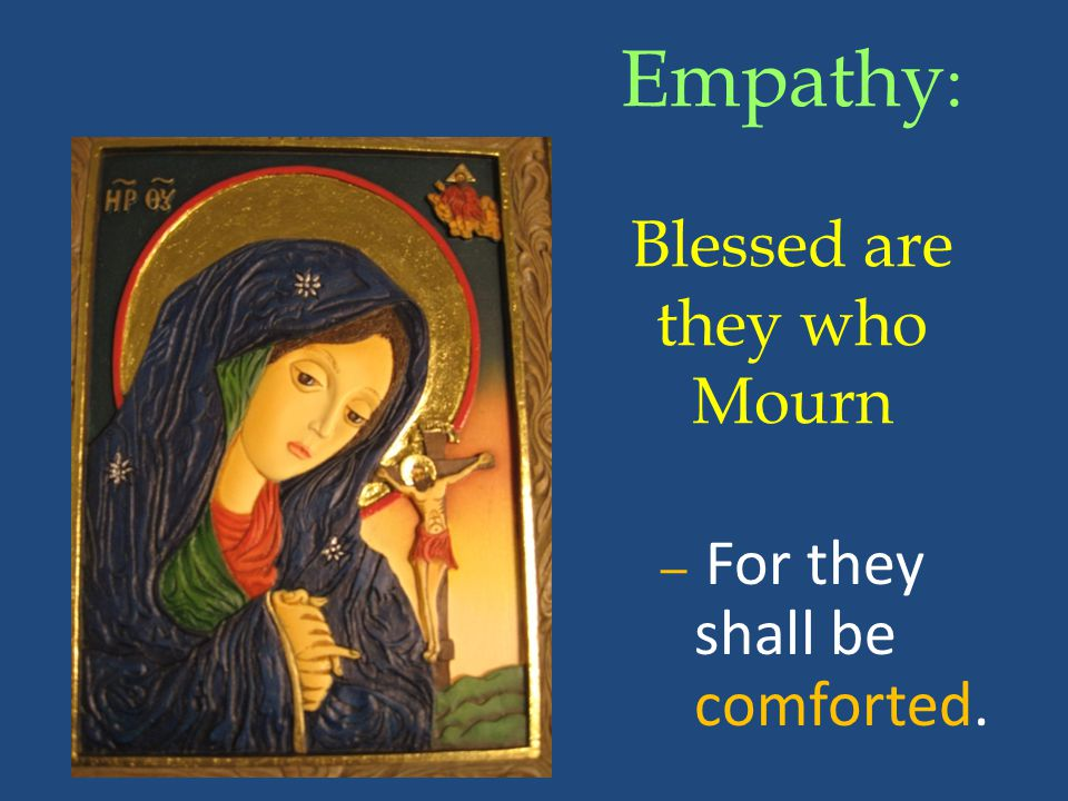 Empathy : Blessed are they who Mourn – For they shall be comforted.