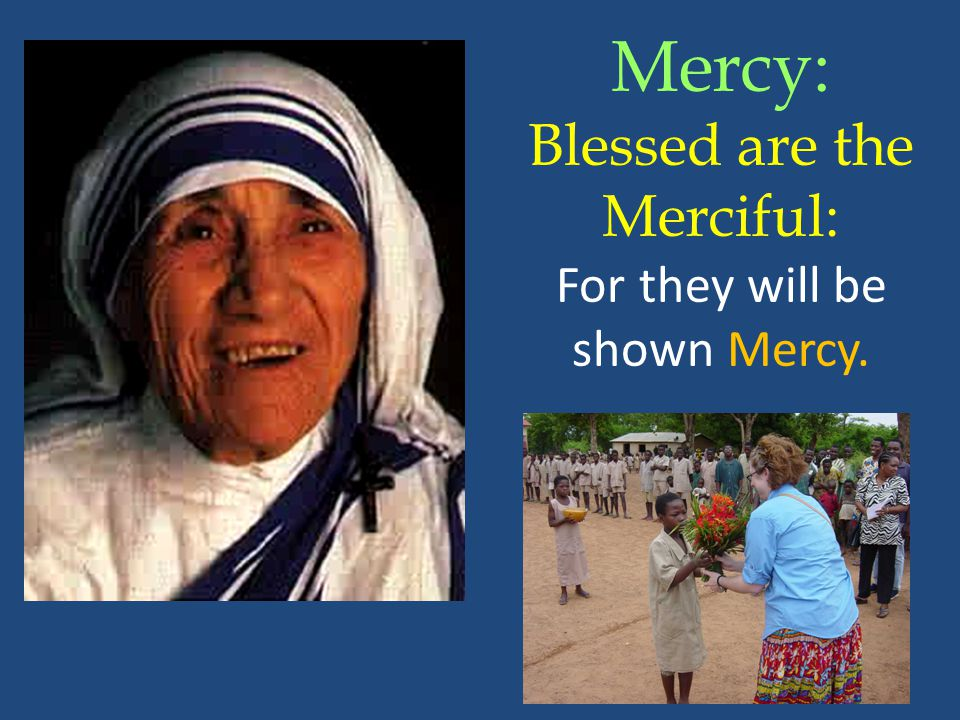 Mercy: Blessed are the Merciful: For they will be shown Mercy.