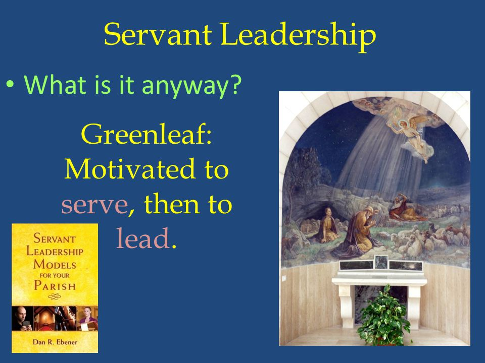 Servant Leadership What is it anyway? Greenleaf: Motivated to serve, then to lead.