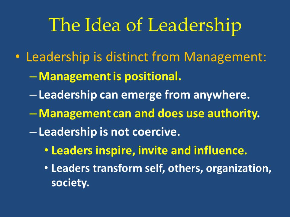 The Idea of Leadership Leadership is distinct from Management: – Management is positional.