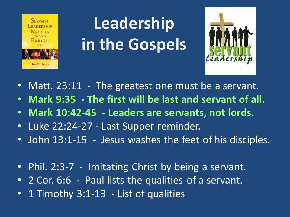 Leadership in the Gospels Matt. 23:11 - The greatest one must be a servant. Mark 9:35 - The first will be last and servant of all. Mark 10:42-45 - Lea