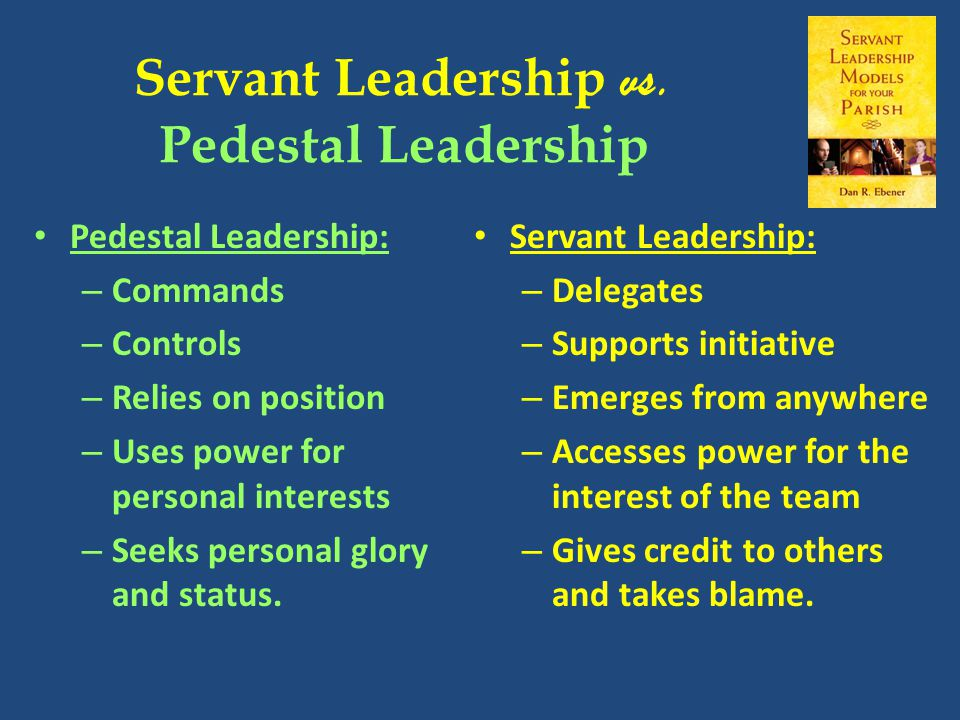 Servant Leadership vs. Pedestal Leadership Servant Leadership: – Delegates – Supports initiative – Emerges from anywhere – Accesses power for the inte