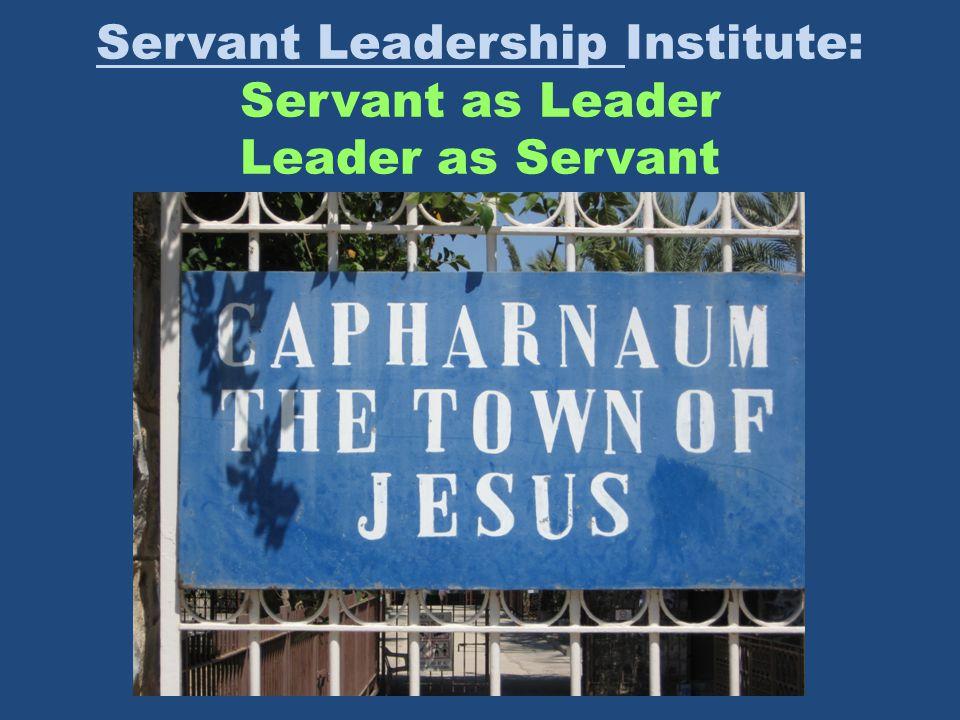 Servant Leadership Institute: Servant as Leader Leader as Servant