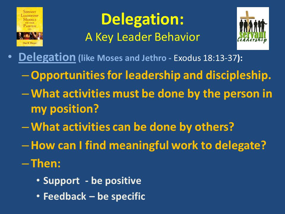 Delegation: A Key Leader Behavior Delegation (like Moses and Jethro - Exodus 18:13-37): – Opportunities for leadership and discipleship. – What activi