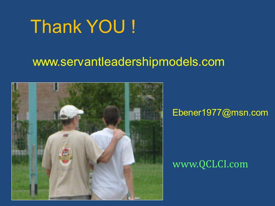 Thank YOU ! Ebener1977@msn.com www.QCLCI.com www.servantleadershipmodels.com