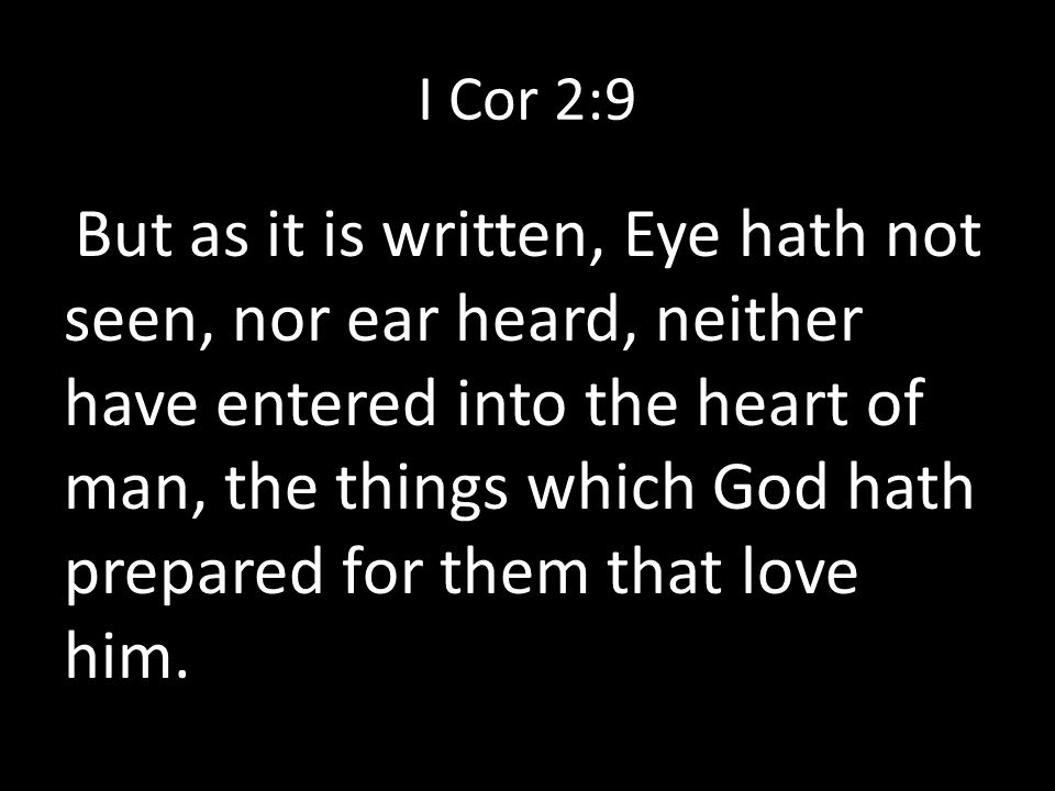 I Cor 2:9 But as it is written, Eye hath not seen, nor ear heard, neither have entered into the heart of man, the things which God hath prepared for them that love him.