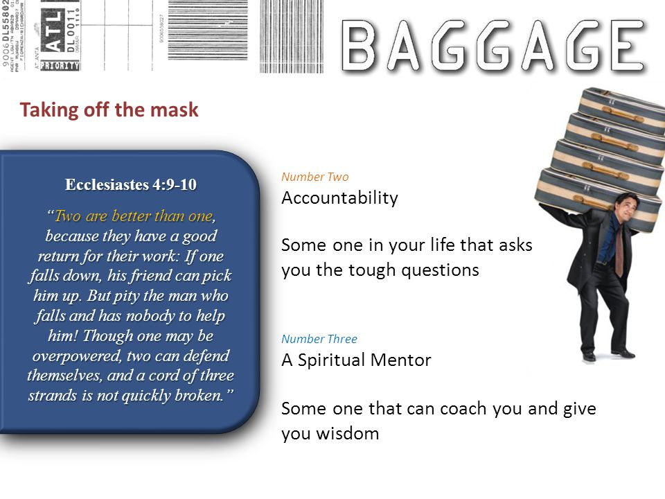 Taking off the mask Ecclesiastes 4:9-10 Two are better than one, because they have a good return for their work: If one falls down, his friend can pick him up.