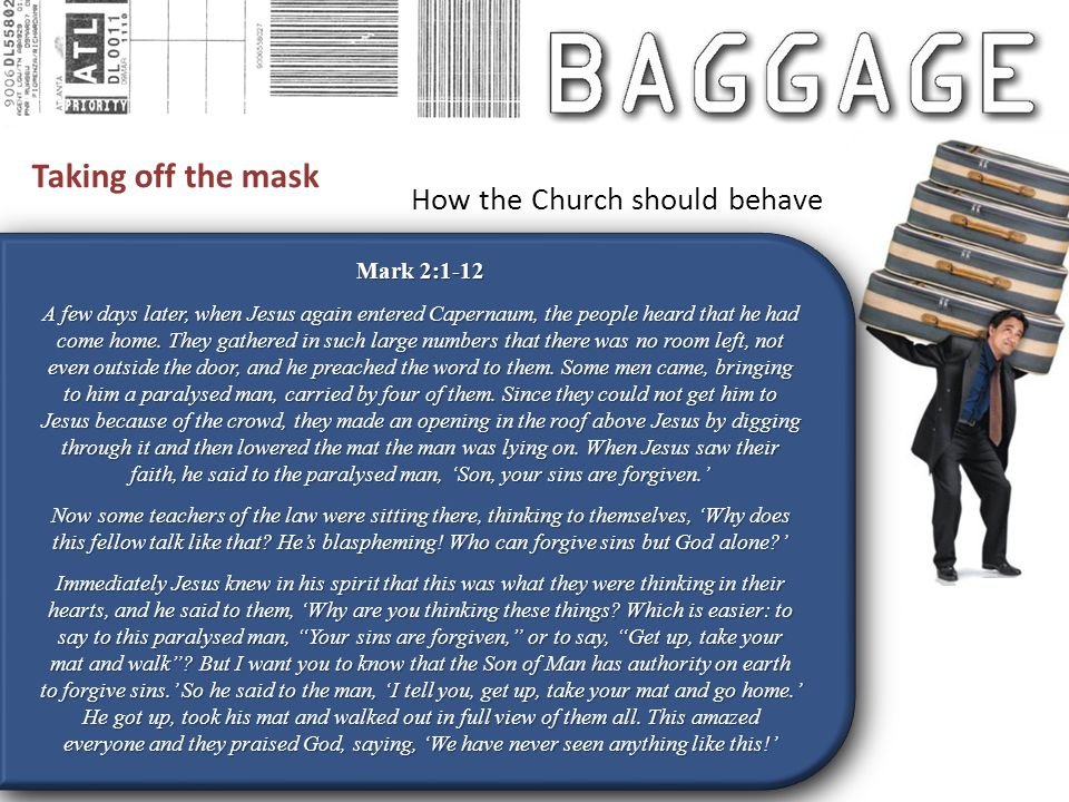 Taking off the mask Mark 2:1-12 A few days later, when Jesus again entered Capernaum, the people heard that he had come home.