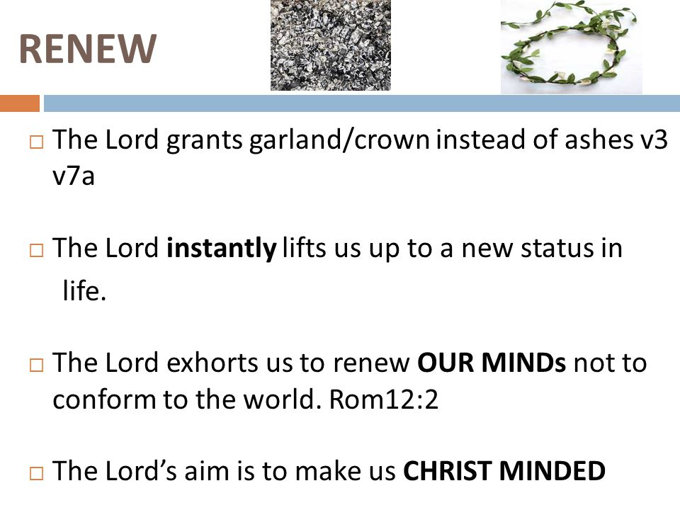 RENEW  The Lord grants garland/crown instead of ashes v3 v7a  The Lord instantly lifts us up to a new status in life.  The Lord exhorts us to renew