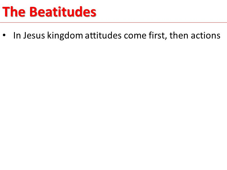 In Jesus kingdom attitudes come first, then actions The Beatitudes