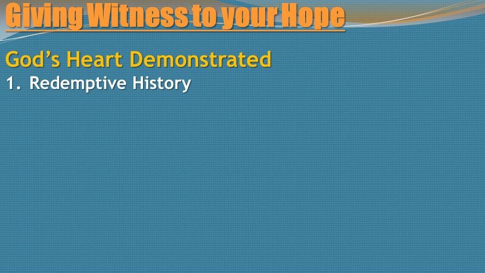 Giving Witness to your Hope God's Heart Demonstrated 1.Redemptive History