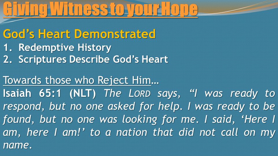Giving Witness to your Hope God's Heart Demonstrated 1.Redemptive History 2.Scriptures Describe God's Heart Towards those who Reject Him… Isaiah 65:1 (NLT) The L ORD says, I was ready to respond, but no one asked for help.