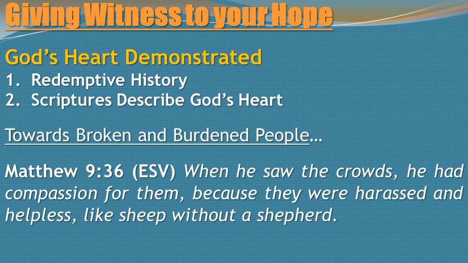 Giving Witness to your Hope God's Heart Demonstrated 1.Redemptive History 2.Scriptures Describe God's Heart Towards Broken and Burdened People… Matthew 9:36 (ESV) When he saw the crowds, he had compassion for them, because they were harassed and helpless, like sheep without a shepherd.