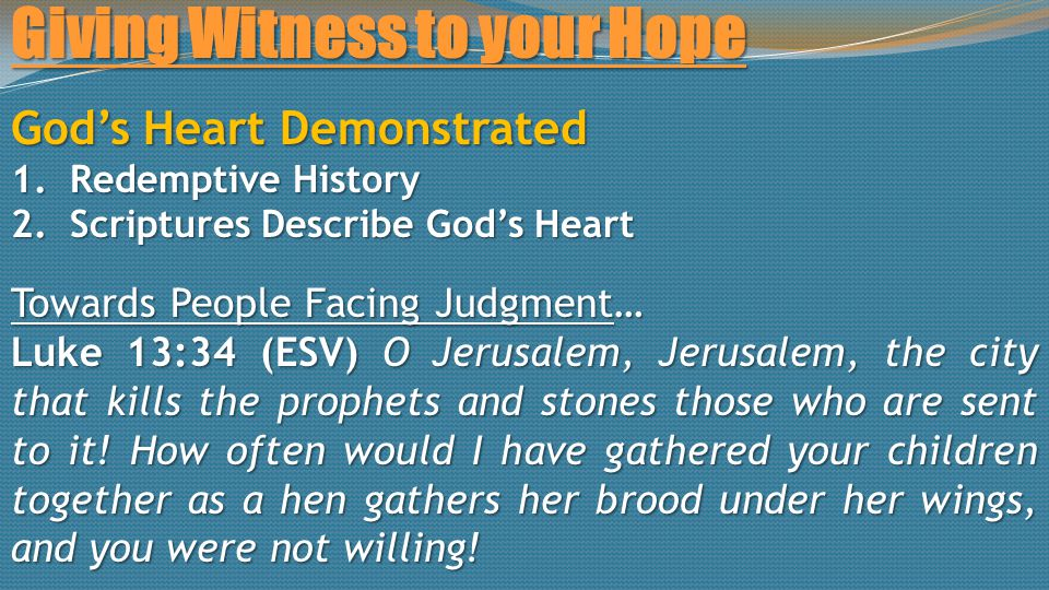 Giving Witness to your Hope God's Heart Demonstrated 1.Redemptive History 2.Scriptures Describe God's Heart Towards People Facing Judgment… Luke 13:34 (ESV) O Jerusalem, Jerusalem, the city that kills the prophets and stones those who are sent to it.