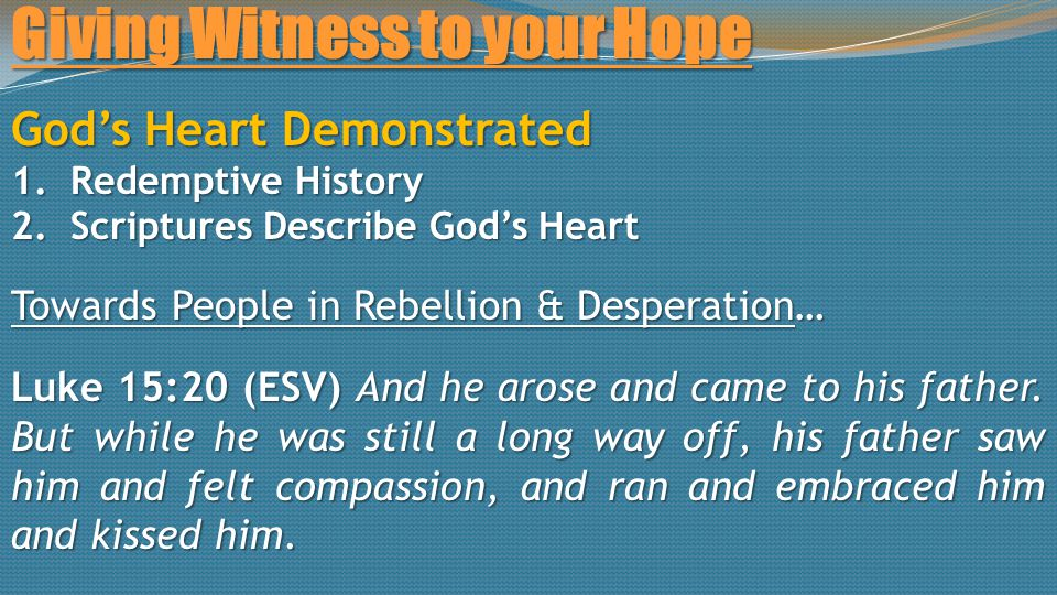 Giving Witness to your Hope God's Heart Demonstrated 1.Redemptive History 2.Scriptures Describe God's Heart Towards People in Rebellion & Desperation… Luke 15:20 (ESV) And he arose and came to his father.