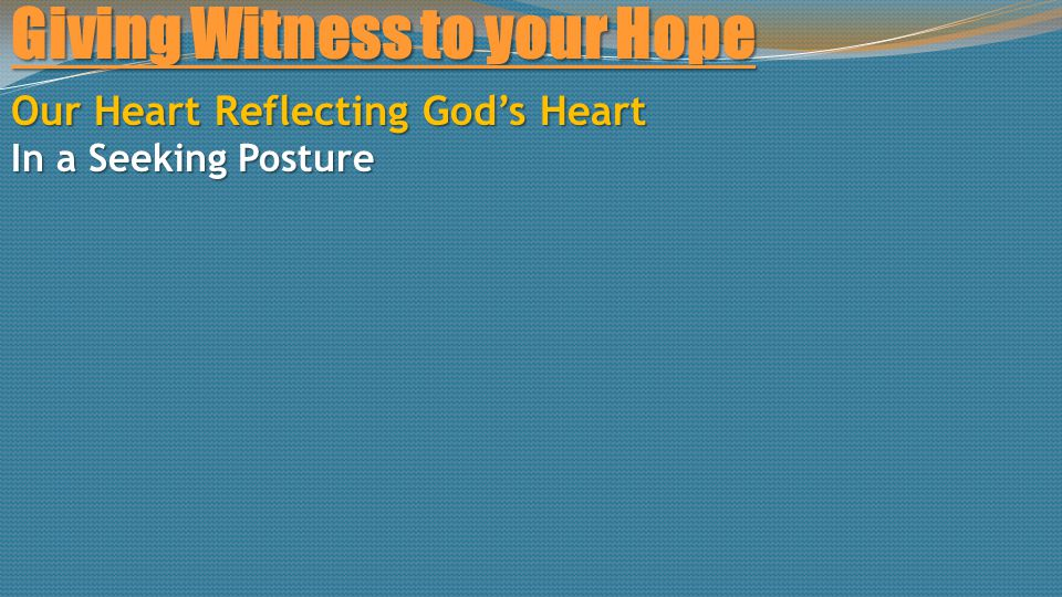 Giving Witness to your Hope Our Heart Reflecting God's Heart In a Seeking Posture