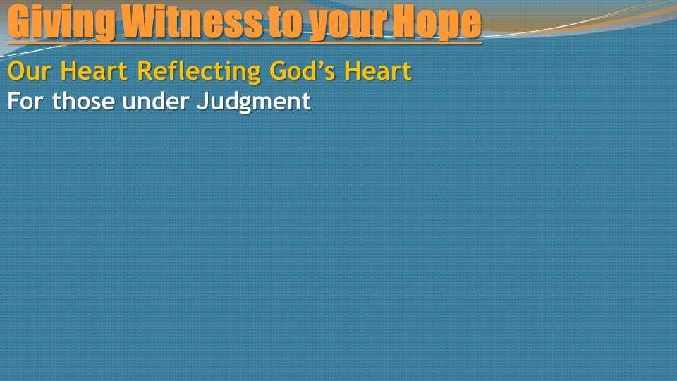 Giving Witness to your Hope Our Heart Reflecting God's Heart For those under Judgment