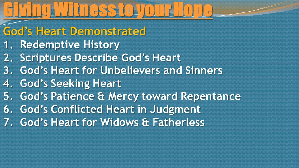 Giving Witness to your Hope God's Heart Demonstrated 1.Redemptive History 2.Scriptures Describe God's Heart 3.God's Heart for Unbelievers and Sinners 4.God's Seeking Heart 5.God's Patience & Mercy toward Repentance 6.God's Conflicted Heart in Judgment 7.God's Heart for Widows & Fatherless