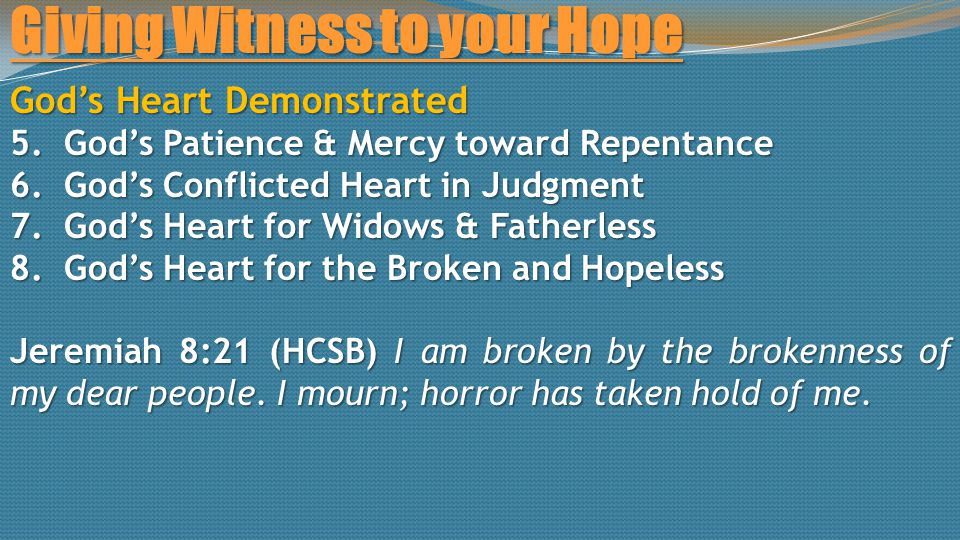 Giving Witness to your Hope God's Heart Demonstrated 5.God's Patience & Mercy toward Repentance 6.God's Conflicted Heart in Judgment 7.God's Heart for Widows & Fatherless 8.God's Heart for the Broken and Hopeless Jeremiah 8:21 (HCSB) I am broken by the brokenness of my dear people.