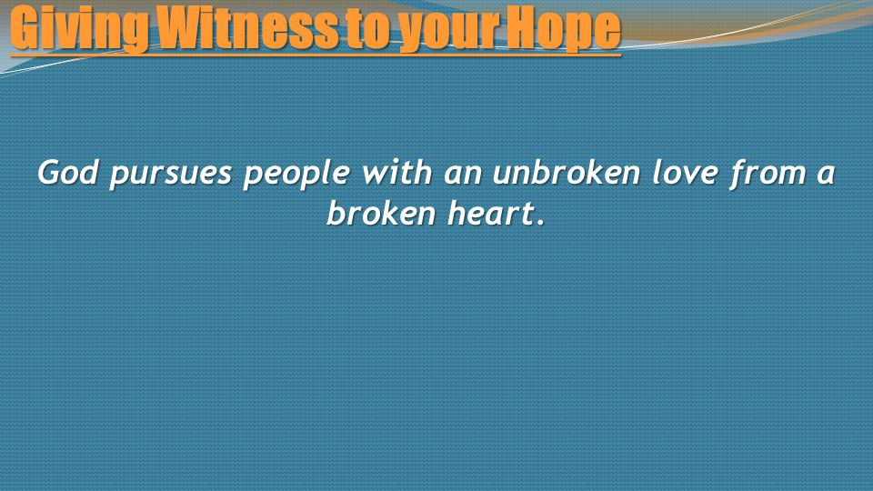 Giving Witness to your Hope God pursues people with an unbroken love from a broken heart.