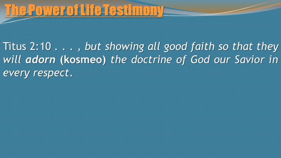 The Power of Life Testimony Titus 2:10..., but showing all good faith so that they will adorn (kosmeo) the doctrine of God our Savior in every respect.
