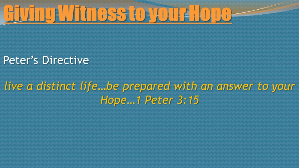 Giving Witness to your Hope Peter's Directive live a distinct life…be prepared with an answer to your Hope…1 Peter 3:15