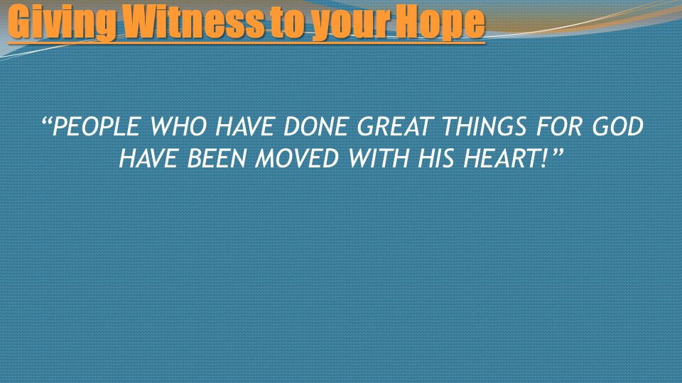 Giving Witness to your Hope PEOPLE WHO HAVE DONE GREAT THINGS FOR GOD HAVE BEEN MOVED WITH HIS HEART!