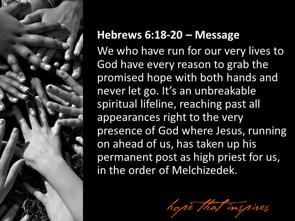 Hebrews 6:18-20 – Message We who have run for our very lives to God have every reason to grab the promised hope with both hands and never let go.