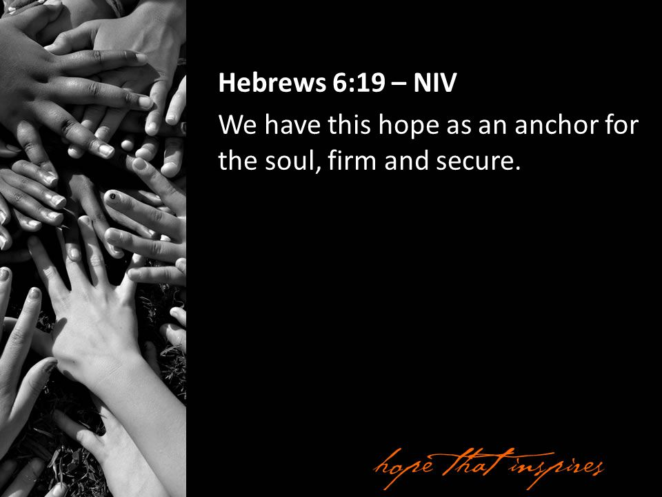 Hebrews 6:19 – NIV We have this hope as an anchor for the soul, firm and secure.