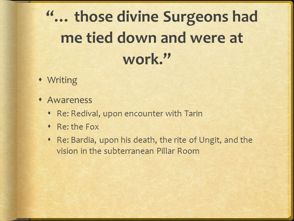 … those divine Surgeons had me tied down and were at work.  Writing  Awareness  Re: Redival, upon encounter with Tarin  Re: the Fox  Re: Bardia, upon his death, the rite of Ungit, and the vision in the subterranean Pillar Room
