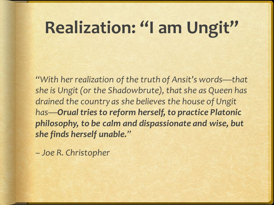 Realization: I am Ungit With her realization of the truth of Ansit's words—that she is Ungit (or the Shadowbrute), that she as Queen has drained the country as she believes the house of Ungit has—Orual tries to reform herself, to practice Platonic philosophy, to be calm and dispassionate and wise, but she finds herself unable. – Joe R.