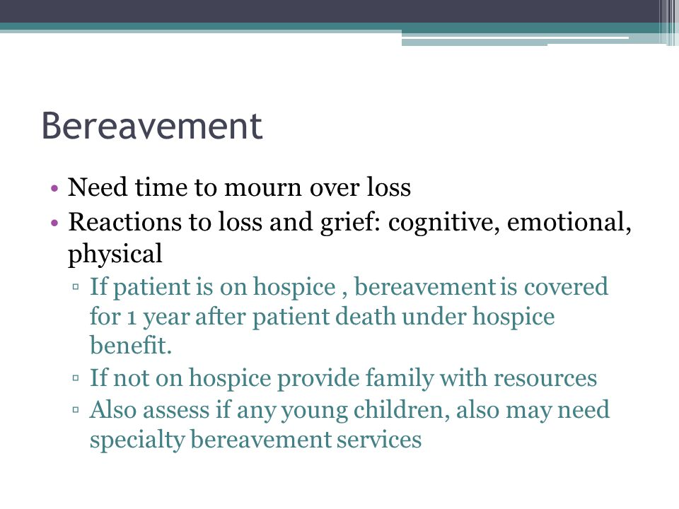 Bereavement Need time to mourn over loss Reactions to loss and grief: cognitive, emotional, physical ▫If patient is on hospice, bereavement is covered for 1 year after patient death under hospice benefit.