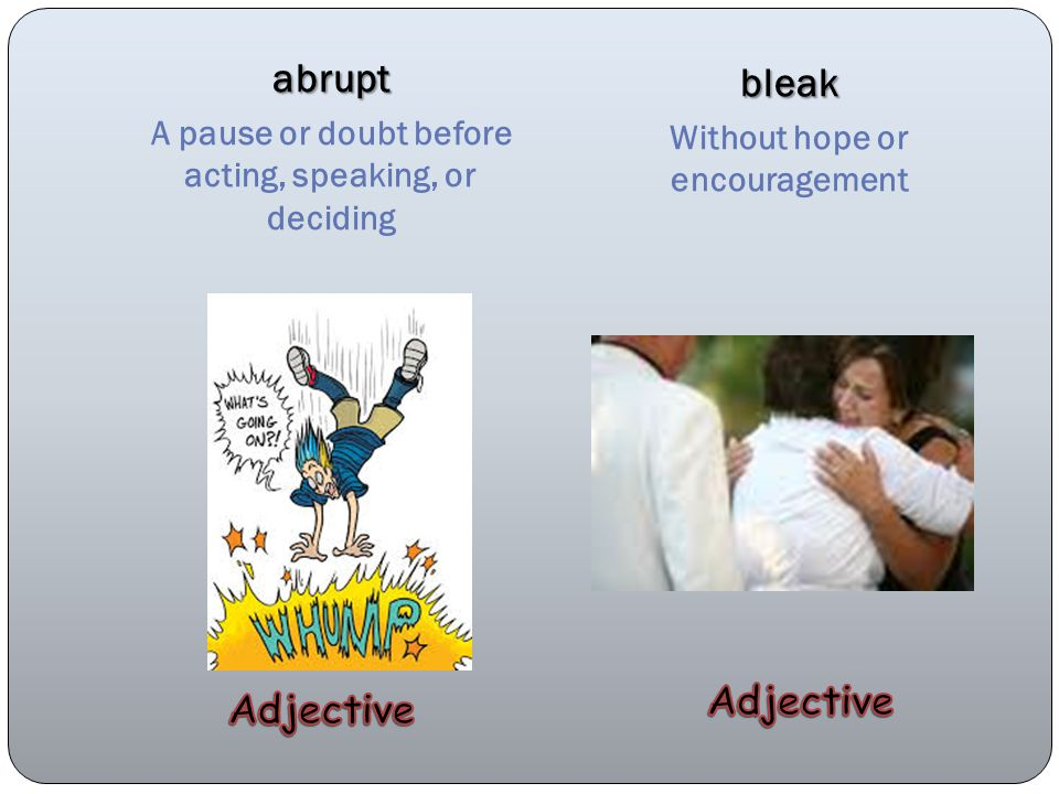 abrupt A pause or doubt before acting, speaking, or deciding bleak Without hope or encouragement