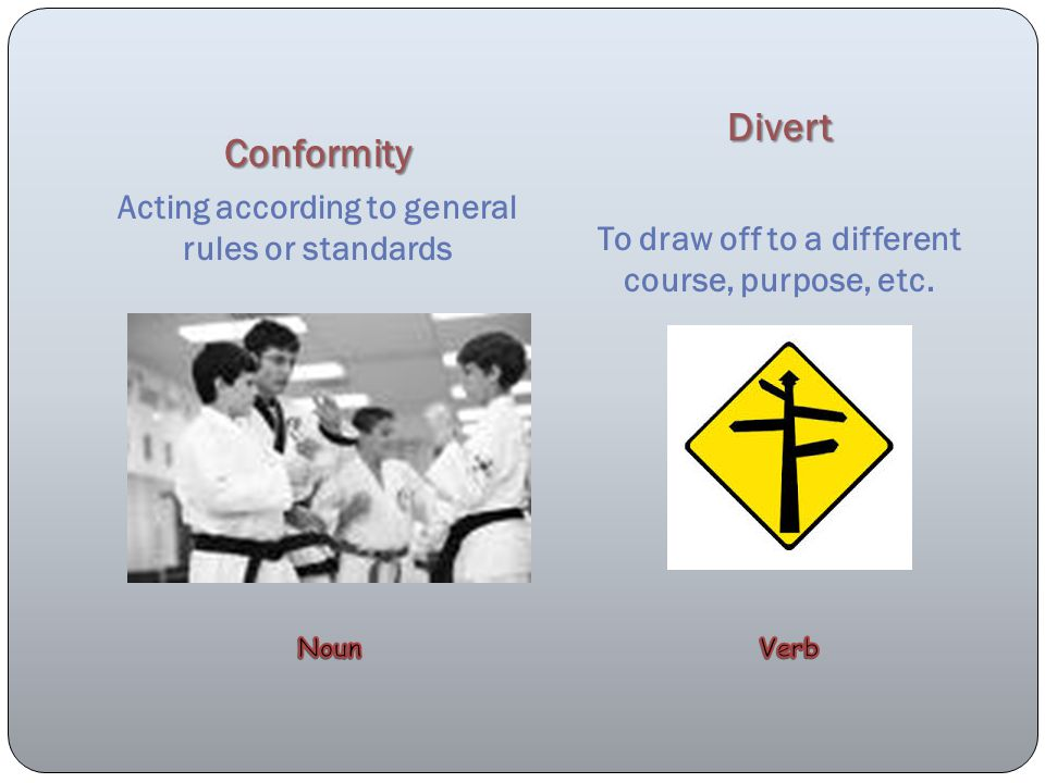 Conformity Acting according to general rules or standards Divert To draw off to a different course, purpose, etc.