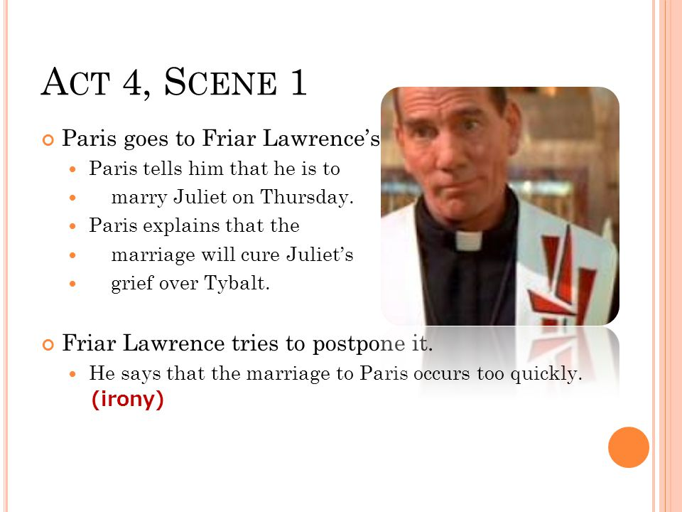 A CT 4, S CENE 1 Paris goes to Friar Lawrence's Paris tells him that he is to marry Juliet on Thursday.