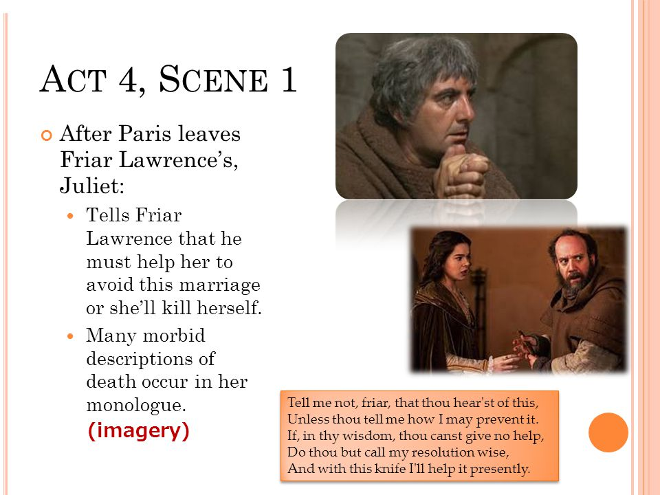 A CT 4, S CENE 1 After Paris leaves Friar Lawrence's, Juliet: Tells Friar Lawrence that he must help her to avoid this marriage or she'll kill herself.
