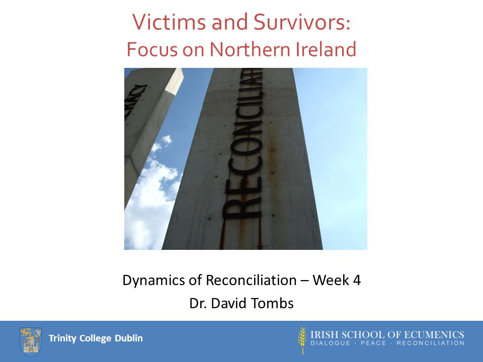 Trinity College Dublin Victims and Survivors: Focus on Northern Ireland Dynamics of Reconciliation – Week 4 Dr.