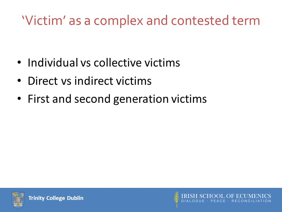 Trinity College Dublin 'Victim' as a complex and contested term Individual vs collective victims Direct vs indirect victims First and second generation victims