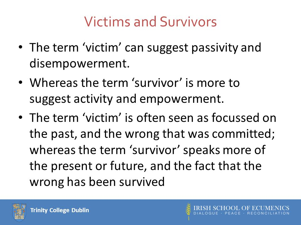 Trinity College Dublin Victims and Survivors The term 'victim' can suggest passivity and disempowerment.