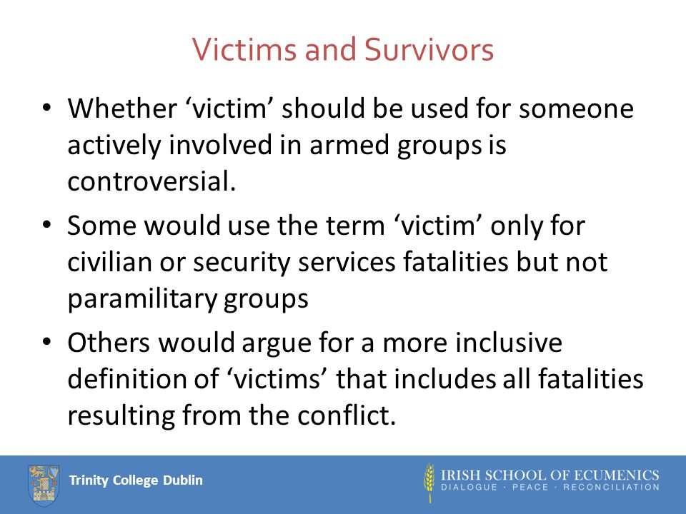 Trinity College Dublin Typology of victimhood Primary victim – the person who is killed, injured or directly harmed by the act itself.