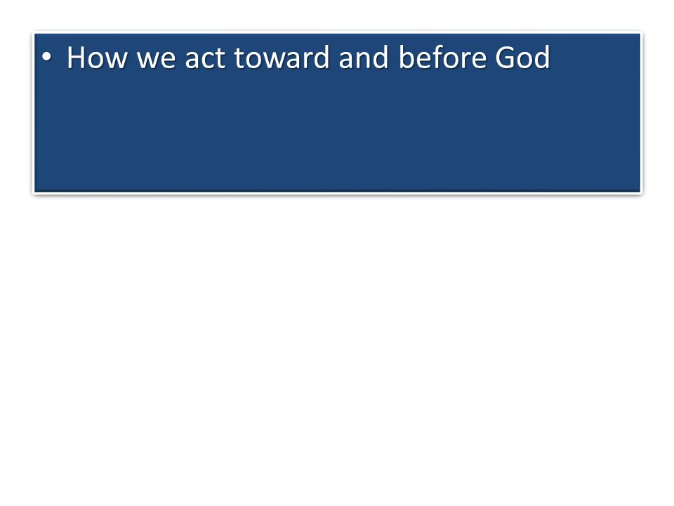How we act toward and before God How we act toward and before God