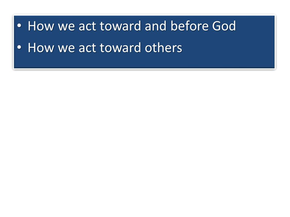 How we act toward others How we act toward others How we act toward and before God How we act toward and before God How we act toward others How we act toward others