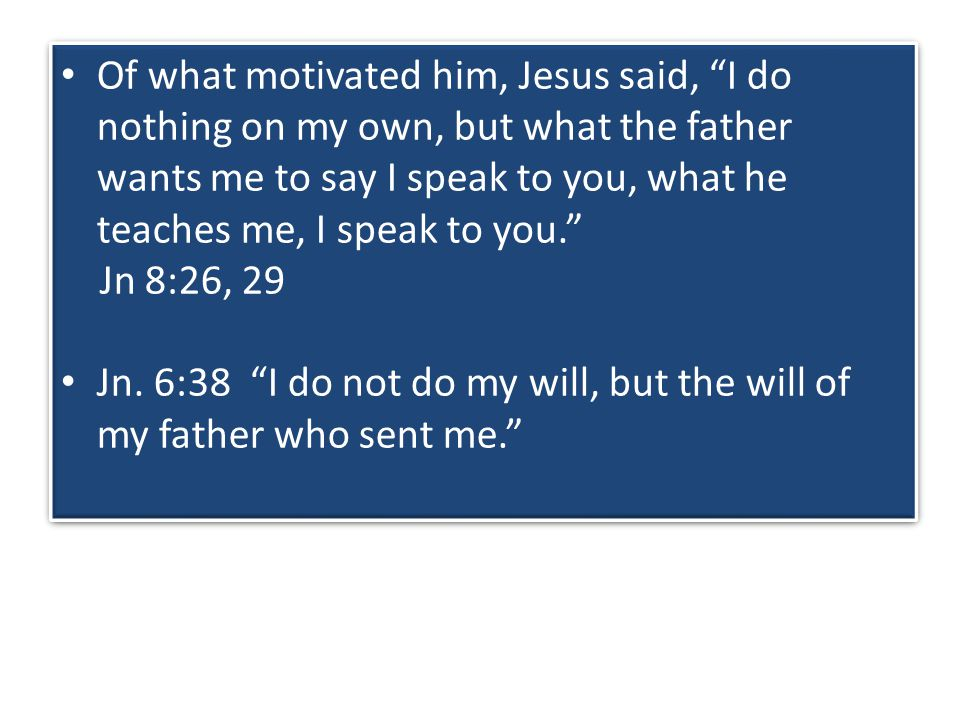Of what motivated him, Jesus said, I do nothing on my own, but what the father wants me to say I speak to you, what he teaches me, I speak to you. Jn 8:26, 29 Jn.