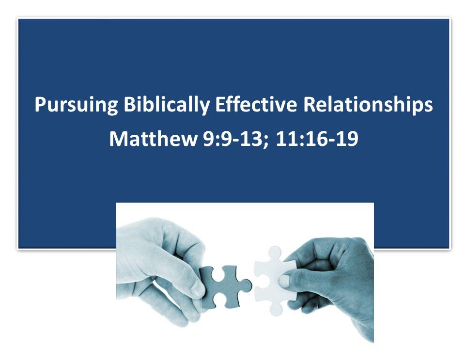 Pursuing Biblically Effective Relationships Matthew 9:9-13; 11:16-19 Pursuing Biblically Effective Relationships Matthew 9:9-13; 11:16-19