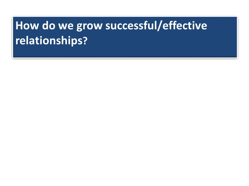 How do we grow successful/effective relationships